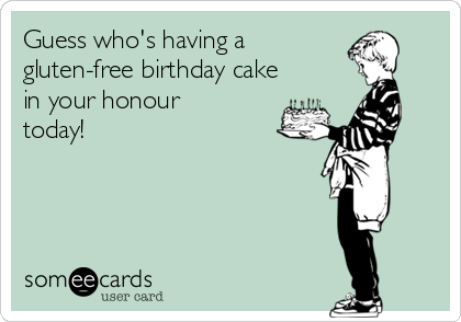 Guess who's having a  gluten-free birthday cake in your honour today!