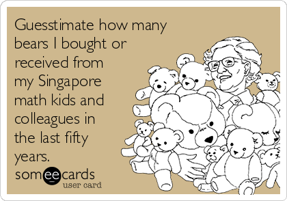 Guesstimate how many bears I bought or received from my Singapore math kids and colleagues in the last fifty years.
