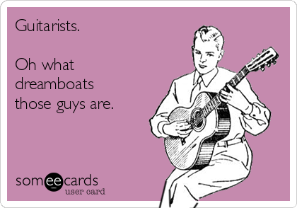 Guitarists.  Oh what dreamboats those guys are.