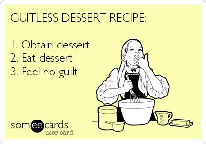 GUITLESS DESSERT RECIPE:  1. Obtain dessert 2. Eat dessert 3. Feel no guilt