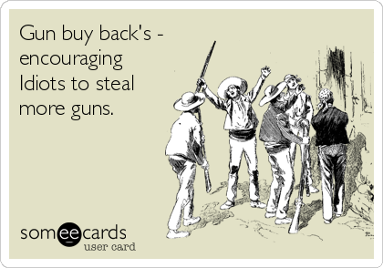 Gun buy back's - encouraging Idiots to steal more guns.