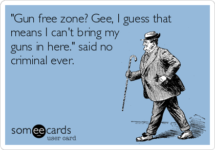 """""""Gun free zone? Gee, I guess that means I can't bring my guns in here."""" said no criminal ever."""