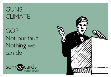 GUNS  CLIMATE  GOP: Not our fault Nothing we can do