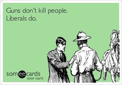 Guns don't kill people. Liberals do.