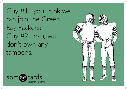 Guy #1 : you think we can join the Green Bay Packers? Guy #2 : nah, we don't own any tampons.