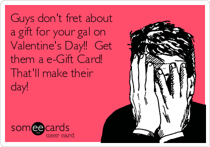 Guys don't fret about a gift for your gal on Valentine's Day!!  Get them a e-Gift Card!  That'll make their day!