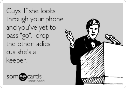 "Guys: If she looks through your phone and you've yet to pass ""go"".. drop the other ladies, cus she's a keeper."