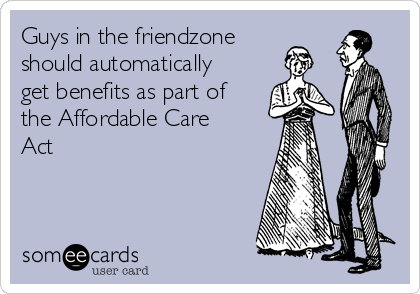 Guys in the friendzone should automatically get benefits as part of the Affordable Care Act