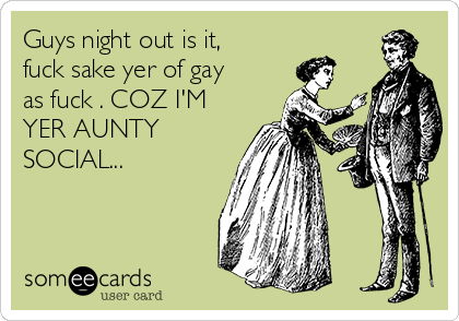 Guys night out is it, fuck sake yer of gay as fuck . COZ I'M YER AUNTY SOCIAL...