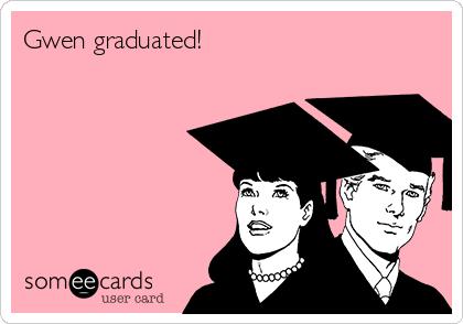 Gwen graduated!