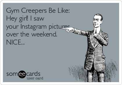 Gym Creepers Be Like: Hey girl! I saw your Instagram pictures over the weekend.           NICE...