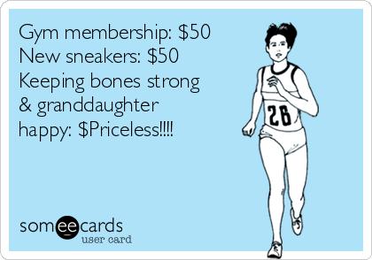 Gym membership: $50 New sneakers: $50 Keeping bones strong & granddaughter happy: $Priceless!!!!