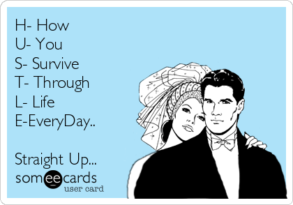 H- How U- You S- Survive T- Through L- Life E-EveryDay..  Straight Up...