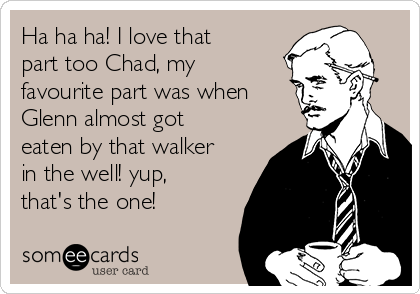 Ha ha ha! I love that part too Chad, my favourite part was when Glenn almost got eaten by that walker in the well! yup, that's the one!