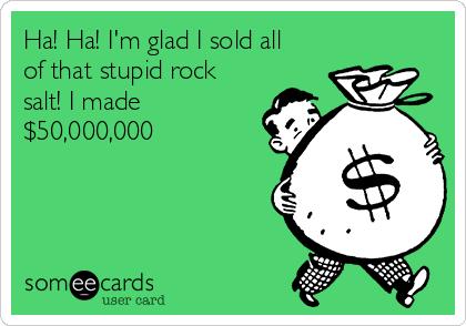 Ha! Ha! I'm glad I sold all of that stupid rock salt! I made $50,000,000