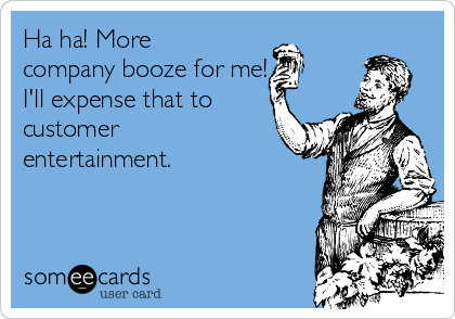 Ha ha! More company booze for me! I'll expense that to customer entertainment.