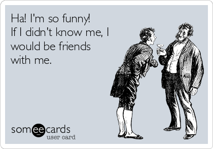Ha! I'm so funny!  If I didn't know me, I would be friends with me.
