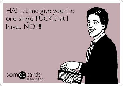 HA! Let me give you the one single FUCK that I have....NOT!!!