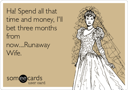 Ha! Spend all that time and money, I'll bet three months from now....Runaway Wife.