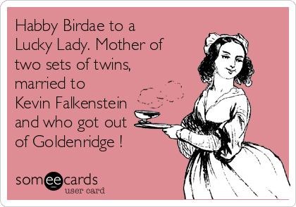 Habby Birdae to a Lucky Lady. Mother of two sets of twins, married to Kevin Falkenstein and who got out of Goldenridge !