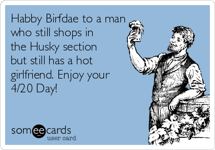 Habby Birfdae to a man who still shops in the Husky section but still has a hot girlfriend. Enjoy your 4/20 Day!