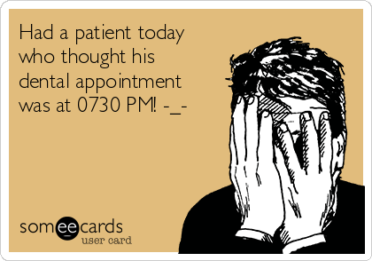 Had a patient today who thought his dental appointment was at 0730 PM! -_-