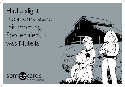 Had a slight melanoma scare this morning. Spoiler alert, it was Nutella.