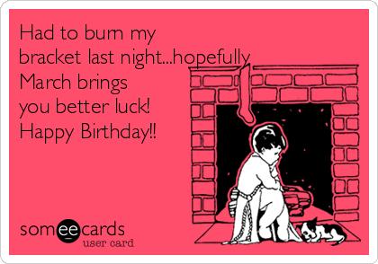 Had to burn my bracket last night...hopefully March brings you better luck! Happy Birthday!!