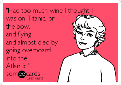 """""""Had too much wine I thought I was on Titanic, on the bow, and flying and almost died by going overboard into the Atlantic!"""""""