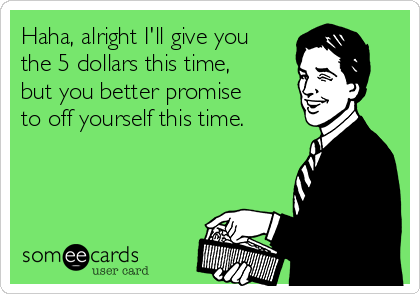 Haha, alright I'll give you the 5 dollars this time, but you better promise to off yourself this time.