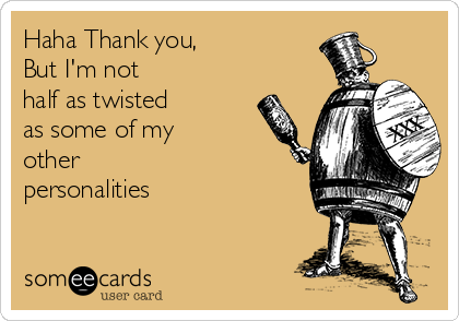 Haha Thank you, But I'm not half as twisted as some of my other personalities