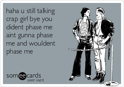 haha u still talking crap girl bye you dident phase me aint gunna phase me and wouldent phase me