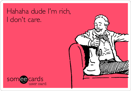Hahaha dude I'm rich,  I don't care.