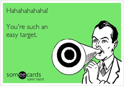 Hahahahahaha!  You're such an  easy target.