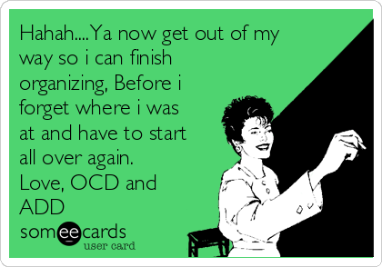 Hahah....Ya now get out of my way so i can finish organizing, Before i forget where i was at and have to start all over again. Love, OCD and ADD