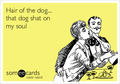 Hair of the dog.... that dog shat on my soul