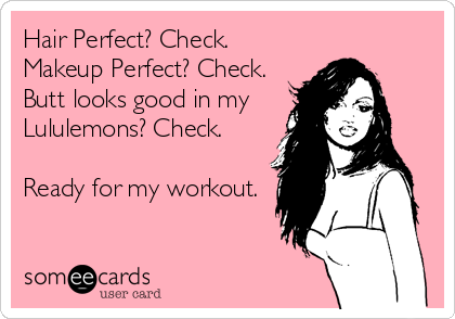Hair Perfect? Check. Makeup Perfect? Check. Butt looks good in my  Lululemons? Check.  Ready for my workout.