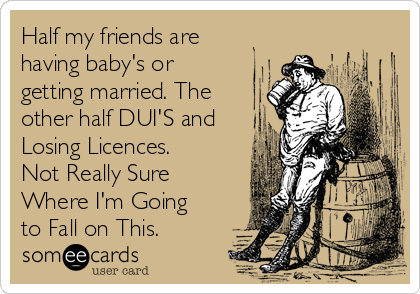 Half my friends are having baby's or getting married. The other half DUI'S and Losing Licences. Not Really Sure Where I'm Going to Fall on This.