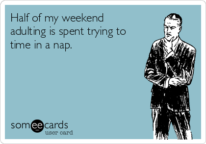 Half of my weekend adulting is spent trying to time in a nap.