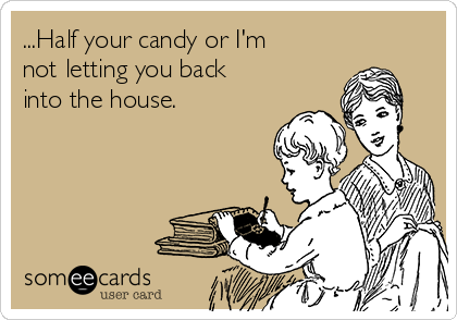 ...Half your candy or I'm not letting you back into the house.
