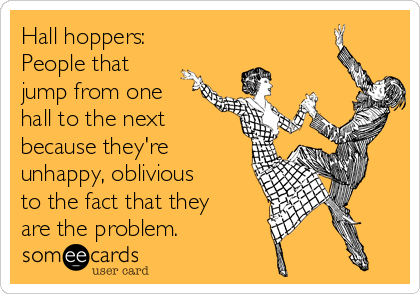 Hall hoppers: People that jump from one hall to the next because they're unhappy, oblivious to the fact that they are the problem.