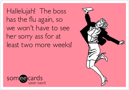Hallelujah!  The boss has the flu again, so we won't have to see her sorry ass for at least two more weeks!