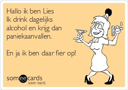 Hallo ik ben Lies Ik drink dagelijks alcohol en krijg dan paniekaanvallen.  En ja ik ben daar fier op!