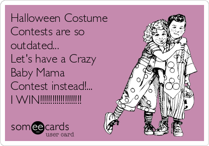 Halloween Costume Contests are so outdated... Let's have a Crazy Baby Mama Contest instead!... I WIN!!!!!!!!!!!!!!!!!!!!
