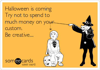 Halloween is coming  Try not to spend to much money on your custom. Be creative....