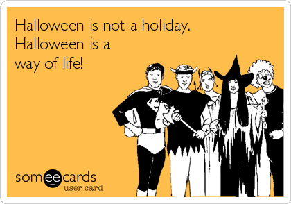 Halloween is not a holiday. Halloween is a way of life!