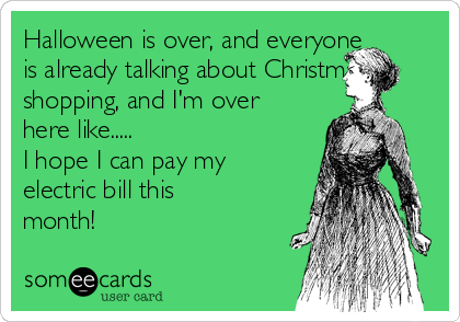 Halloween is over, and everyone is already talking about Christmas shopping, and I'm over here like..... I hope I can pay my electric bill this month!