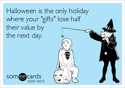 "Halloween is the only holiday where your ""gifts"" lose half their value by the next day."