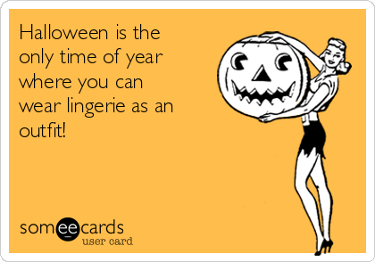 Halloween is the only time of year where you can wear lingerie as an outfit!