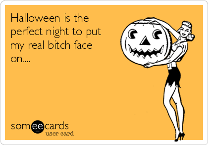 Halloween is the perfect night to put my real bitch face on....